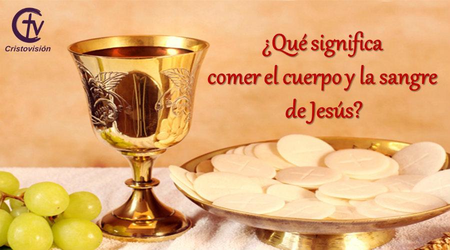 ¿Qué significa comer el cuerpo y la sangre de Jesús?